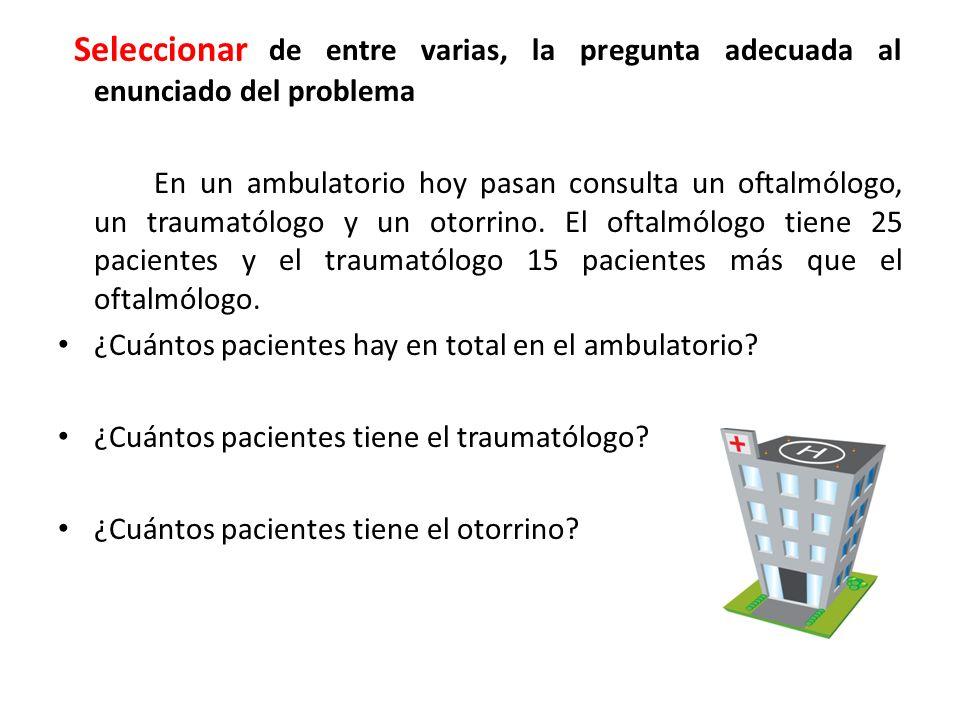 Seleccionar de entre varias, la pregunta adecuada al enunciado del problema En un ambulatorio hoy pasan consulta un oftalmólogo, un traumatólogo y un otorrino.