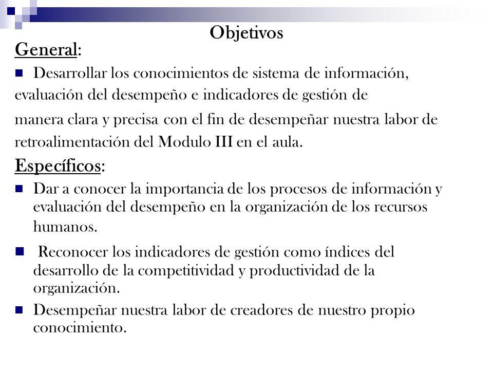 Objetivos General: Desarrollar los conocimientos de sistema de información, evaluación del desempeño e indicadores de gestión de manera clara y precis