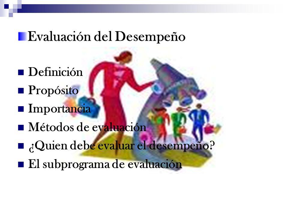 Evaluación del Desempeño Definición Propósito Importancia Métodos de evaluación ¿Quien debe evaluar el desempeño? El subprograma de evaluación