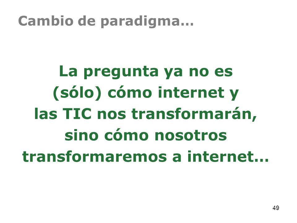 Cambio de paradigma… La pregunta ya no es (sólo) cómo internet y las TIC nos transformarán, sino cómo nosotros transformaremos a internet… 49