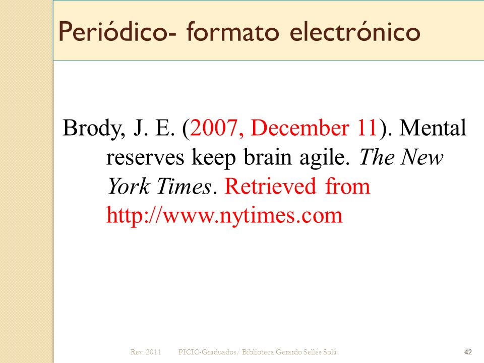 Periódico- formato electrónico Brody, J. E. (2007, December 11). Mental reserves keep brain agile. The New York Times. Retrieved from http://www.nytim