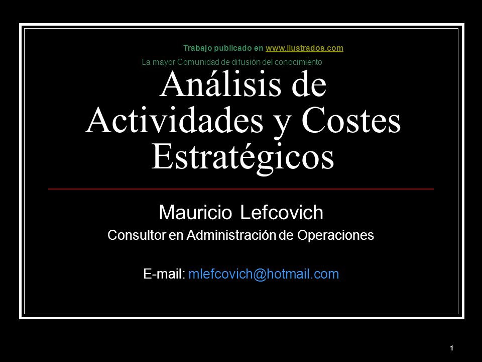 1 Análisis de Actividades y Costes Estratégicos Mauricio Lefcovich Consultor en Administración de Operaciones E-mail: mlefcovich@hotmail.com Trabajo p