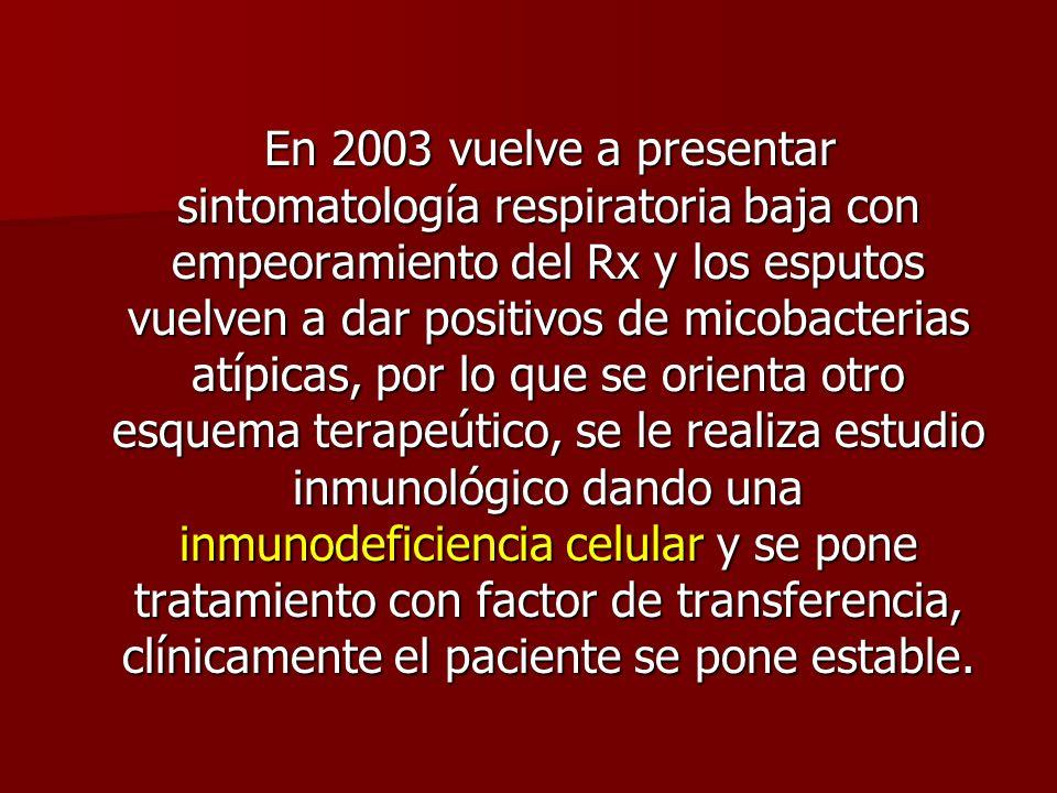 En 2003 vuelve a presentar sintomatología respiratoria baja con empeoramiento del Rx y los esputos vuelven a dar positivos de micobacterias atípicas, por lo que se orienta otro esquema terapeútico, se le realiza estudio inmunológico dando una inmunodeficiencia celular y se pone tratamiento con factor de transferencia, clínicamente el paciente se pone estable.