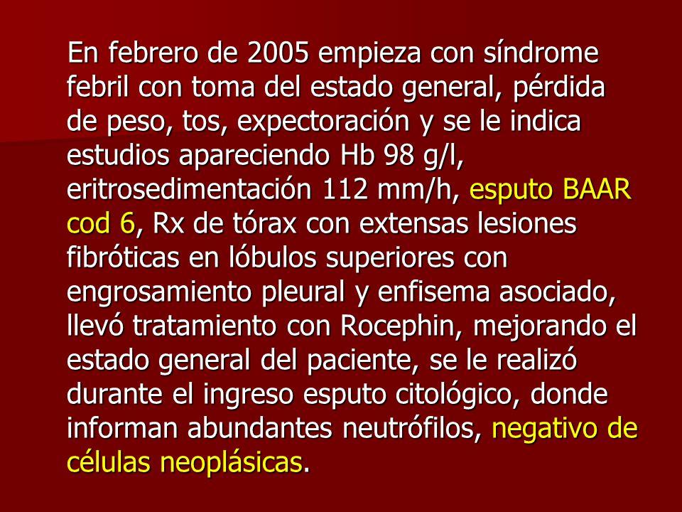 En febrero de 2005 empieza con síndrome febril con toma del estado general, pérdida de peso, tos, expectoración y se le indica estudios apareciendo Hb 98 g/l, eritrosedimentación 112 mm/h, esputo BAAR cod 6, Rx de tórax con extensas lesiones fibróticas en lóbulos superiores con engrosamiento pleural y enfisema asociado, llevó tratamiento con Rocephin, mejorando el estado general del paciente, se le realizó durante el ingreso esputo citológico, donde informan abundantes neutrófilos, negativo de células neoplásicas.