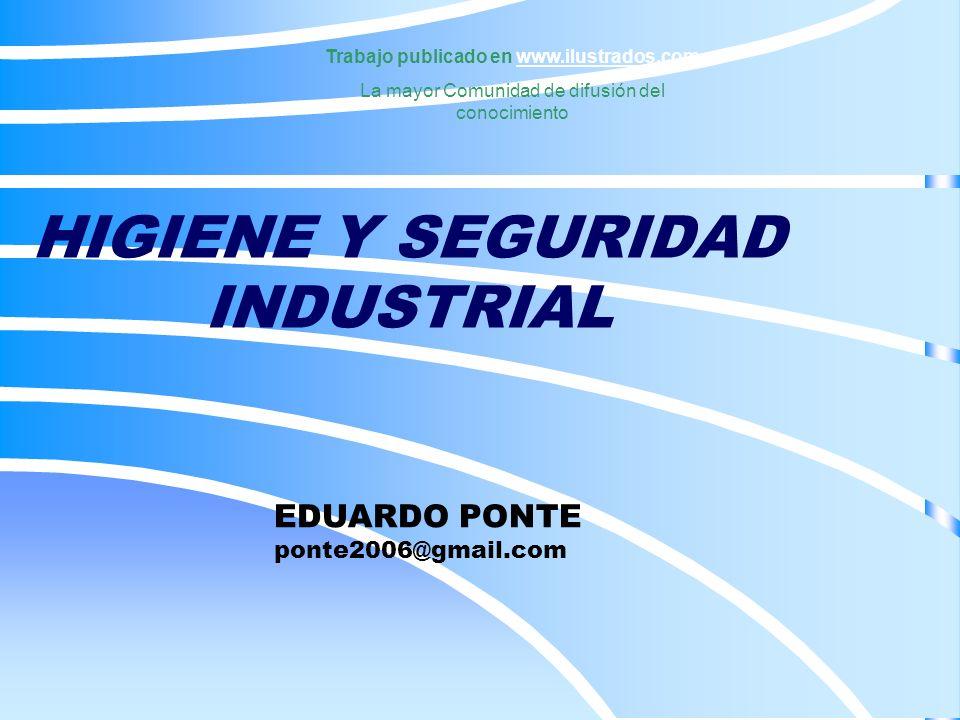 HIGIENE Y SEGURIDAD INDUSTRIAL Trabajo publicado en www.ilustrados.comwww.ilustrados.com La mayor Comunidad de difusión del conocimiento EDUARDO PONTE