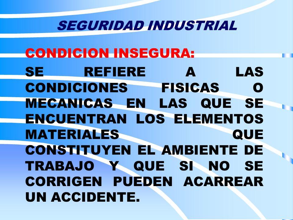 SEGURIDAD INDUSTRIAL CONDICION INSEGURA: SE REFIERE A LAS CONDICIONES FISICAS O MECANICAS EN LAS QUE SE ENCUENTRAN LOS ELEMENTOS MATERIALES QUE CONSTI
