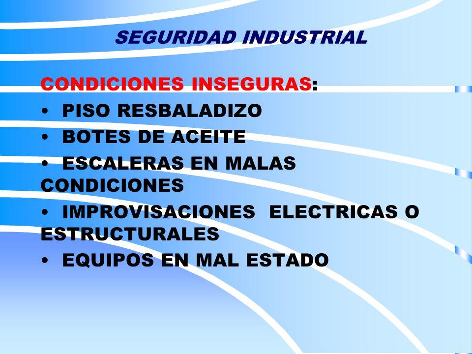 SEGURIDAD INDUSTRIAL CONDICIONES INSEGURAS: PISO RESBALADIZO BOTES DE ACEITE ESCALERAS EN MALAS CONDICIONES IMPROVISACIONES ELECTRICAS O ESTRUCTURALES