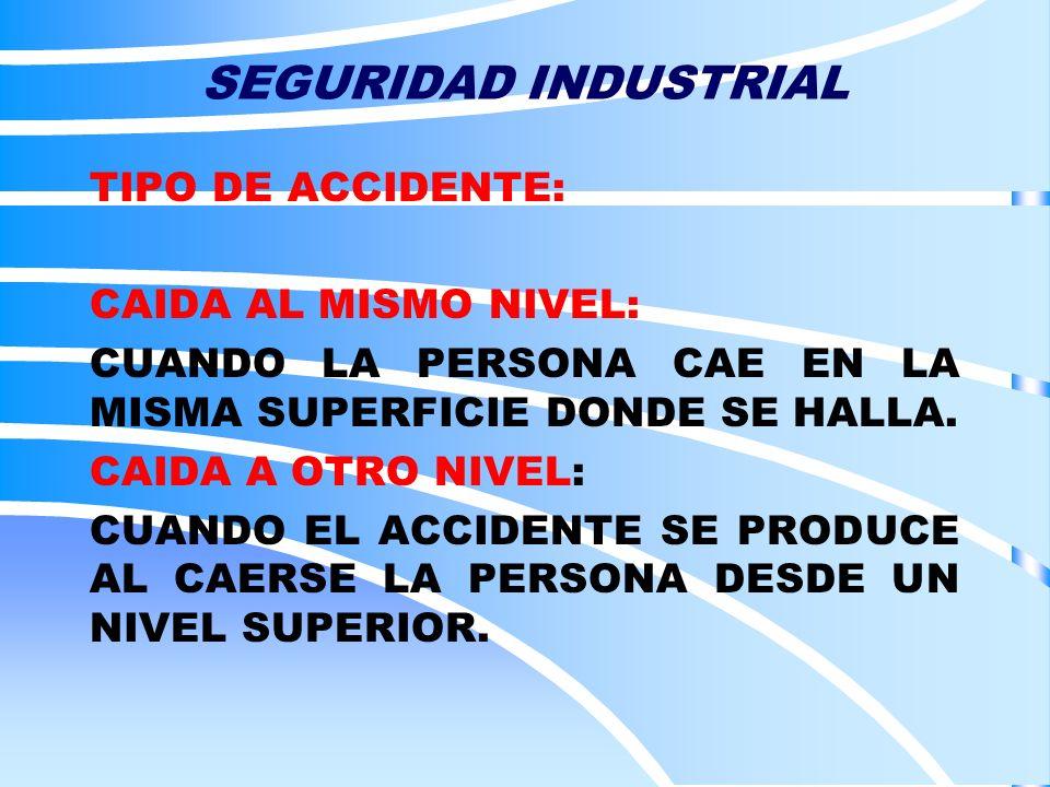SEGURIDAD INDUSTRIAL TIPO DE ACCIDENTE: CAIDA AL MISMO NIVEL: CUANDO LA PERSONA CAE EN LA MISMA SUPERFICIE DONDE SE HALLA. CAIDA A OTRO NIVEL: CUANDO