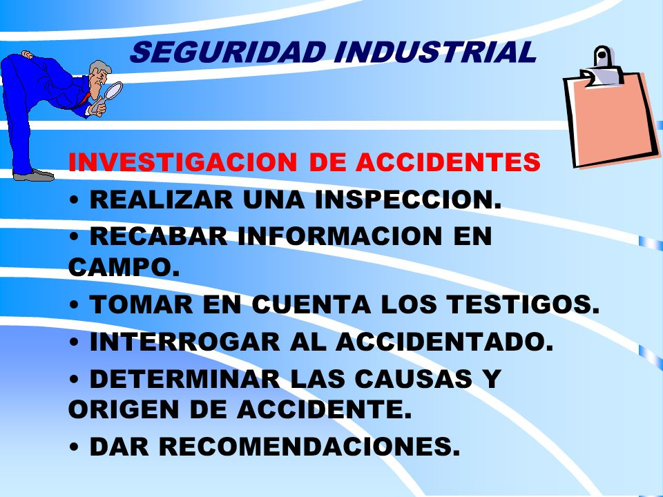 SEGURIDAD INDUSTRIAL INVESTIGACION DE ACCIDENTES REALIZAR UNA INSPECCION. RECABAR INFORMACION EN CAMPO. TOMAR EN CUENTA LOS TESTIGOS. INTERROGAR AL AC