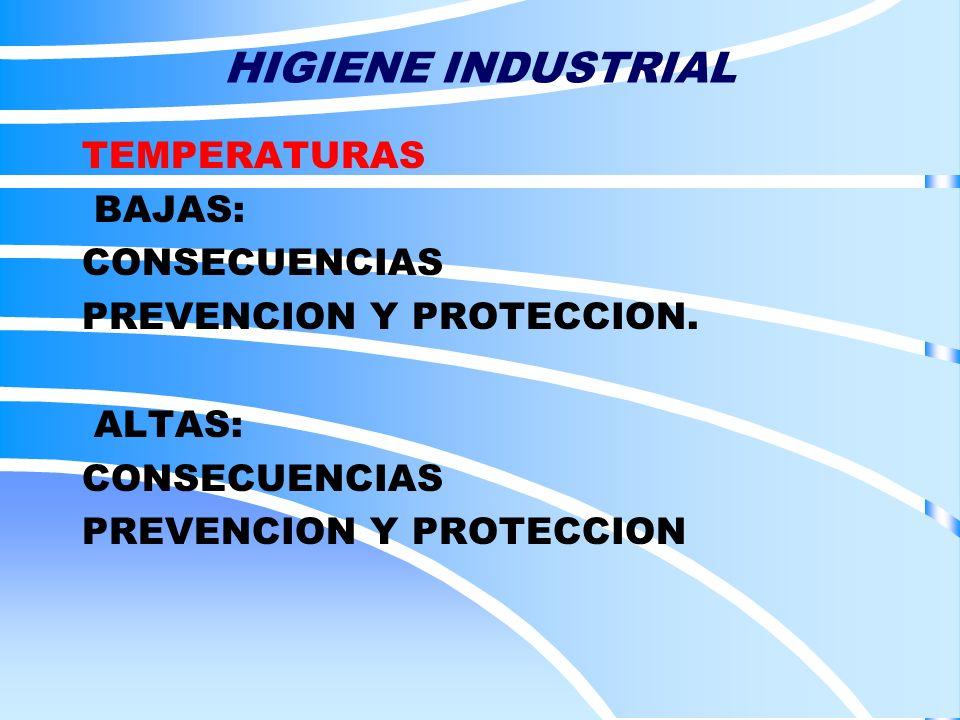 HIGIENE INDUSTRIAL TEMPERATURAS BAJAS: CONSECUENCIAS PREVENCION Y PROTECCION. ALTAS: CONSECUENCIAS PREVENCION Y PROTECCION