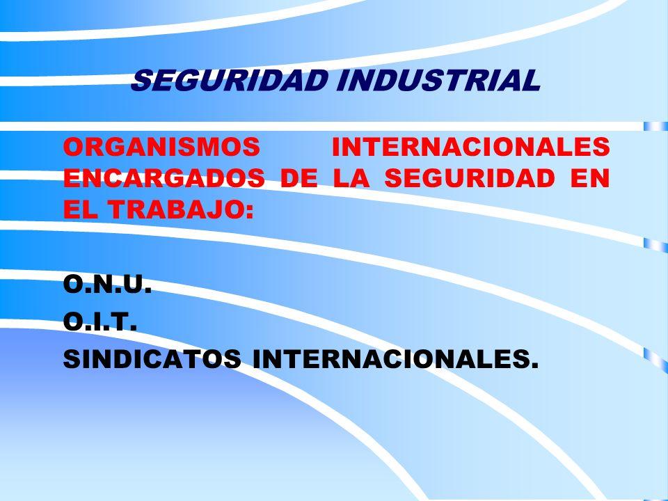 SEGURIDAD INDUSTRIAL ORGANISMOS INTERNACIONALES ENCARGADOS DE LA SEGURIDAD EN EL TRABAJO: O.N.U. O.I.T. SINDICATOS INTERNACIONALES.