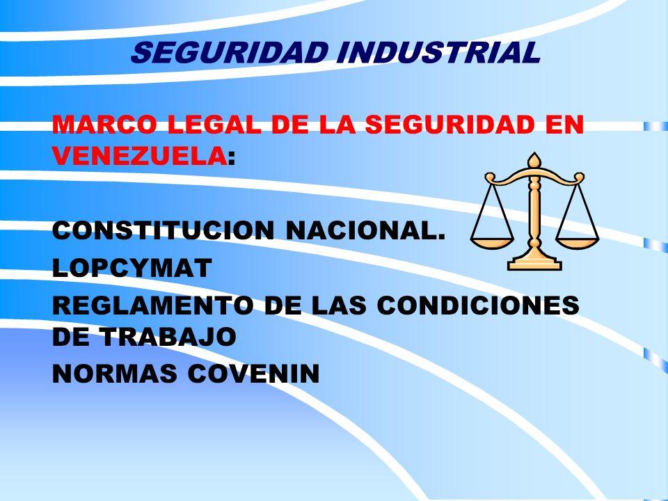 SEGURIDAD INDUSTRIAL MARCO LEGAL DE LA SEGURIDAD EN VENEZUELA: CONSTITUCION NACIONAL. LOPCYMAT REGLAMENTO DE LAS CONDICIONES DE TRABAJO NORMAS COVENIN