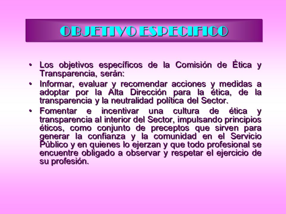 OBJETIVO ESPECIFICO Los objetivos específicos de la Comisión de Ética y Transparencia, serán:Los objetivos específicos de la Comisión de Ética y Trans