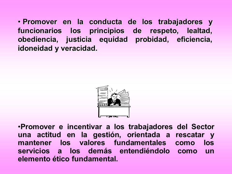 Promover en la conducta de los trabajadores y funcionarios los principios de respeto, lealtad, obediencia, justicia equidad probidad, eficiencia, idon