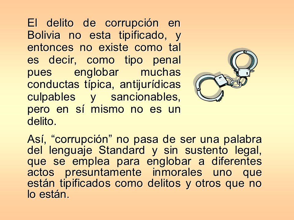 El delito de corrupción en Bolivia no esta tipificado, y entonces no existe como tal es decir, como tipo penal pues englobar muchas conductas típica,