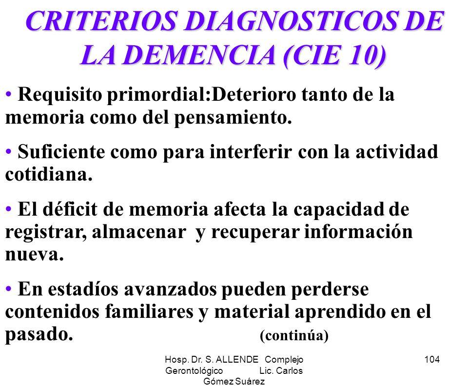 Hosp. Dr. S. ALLENDE Complejo Gerontológico Lic. Carlos Gómez Suárez 104 CRITERIOS DIAGNOSTICOS DE LA DEMENCIA (CIE 10) Requisito primordial:Deterioro