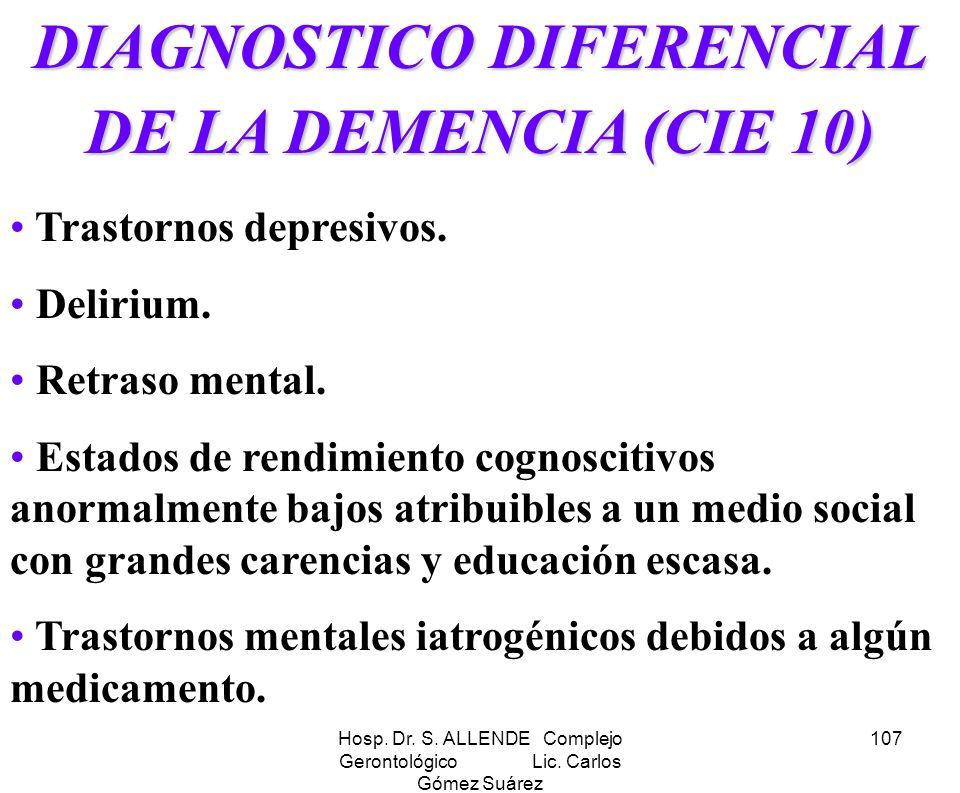 Hosp. Dr. S. ALLENDE Complejo Gerontológico Lic. Carlos Gómez Suárez 107 DIAGNOSTICO DIFERENCIAL DE LA DEMENCIA (CIE 10) Trastornos depresivos. Deliri