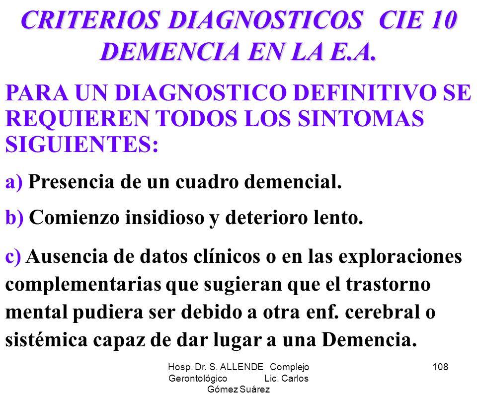 Hosp. Dr. S. ALLENDE Complejo Gerontológico Lic. Carlos Gómez Suárez 108 CRITERIOS DIAGNOSTICOS CIE 10 DEMENCIA EN LA E.A. PARA UN DIAGNOSTICO DEFINIT