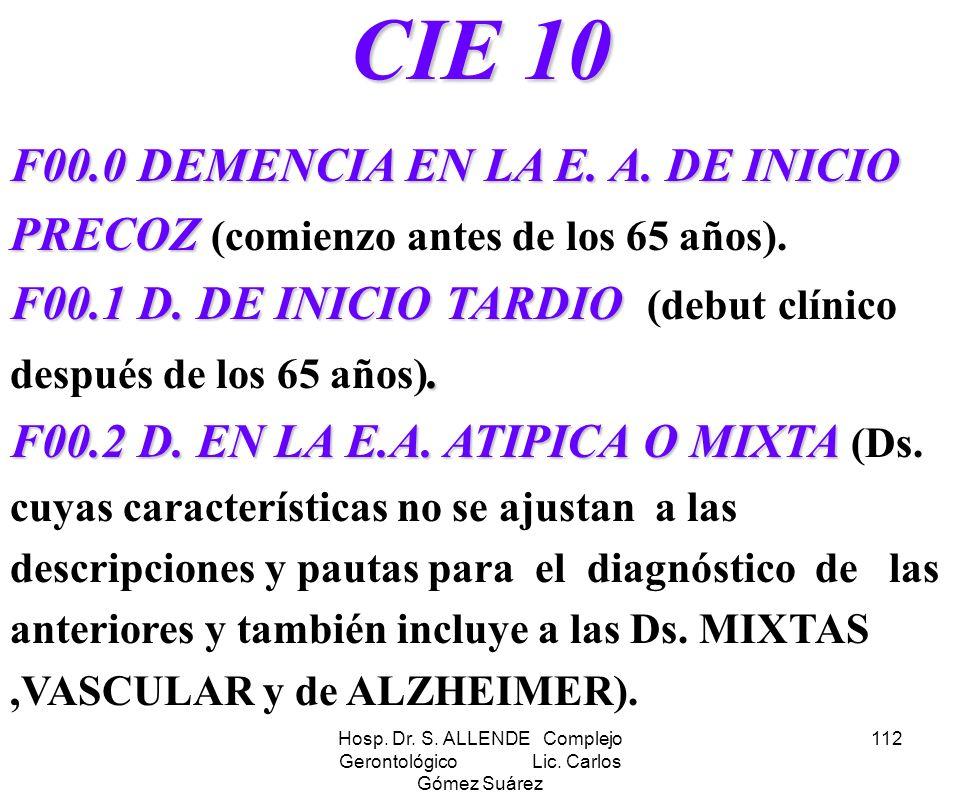 Hosp. Dr. S. ALLENDE Complejo Gerontológico Lic. Carlos Gómez Suárez 112 CIE 10 F00.0 DEMENCIA EN LA E. A. DE INICIO PRECOZ F00.1 D. DE INICIO TARDIO.