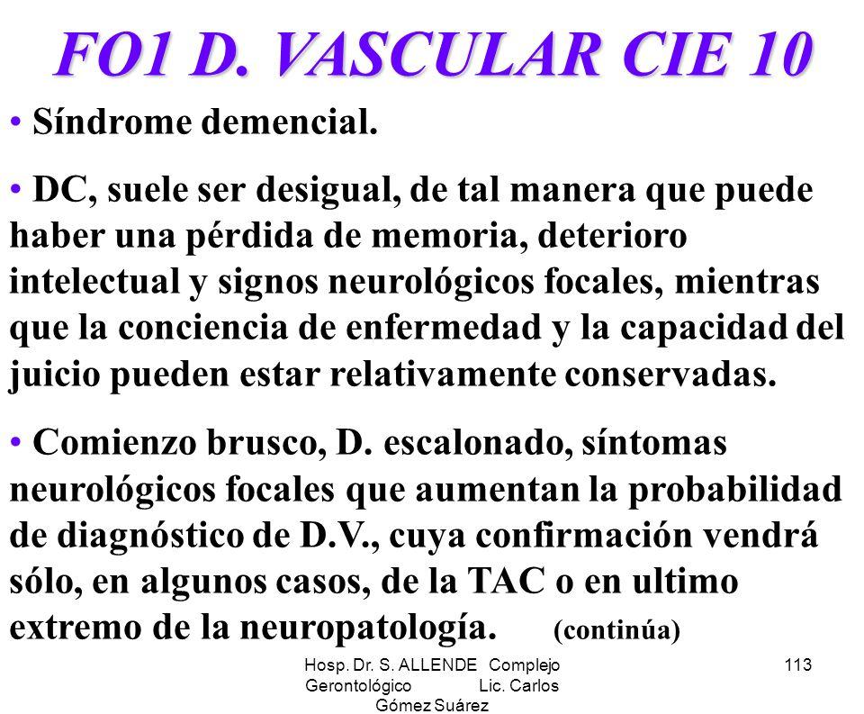 Hosp. Dr. S. ALLENDE Complejo Gerontológico Lic. Carlos Gómez Suárez 113 FO1 D. VASCULAR CIE 10 Síndrome demencial. DC, suele ser desigual, de tal man