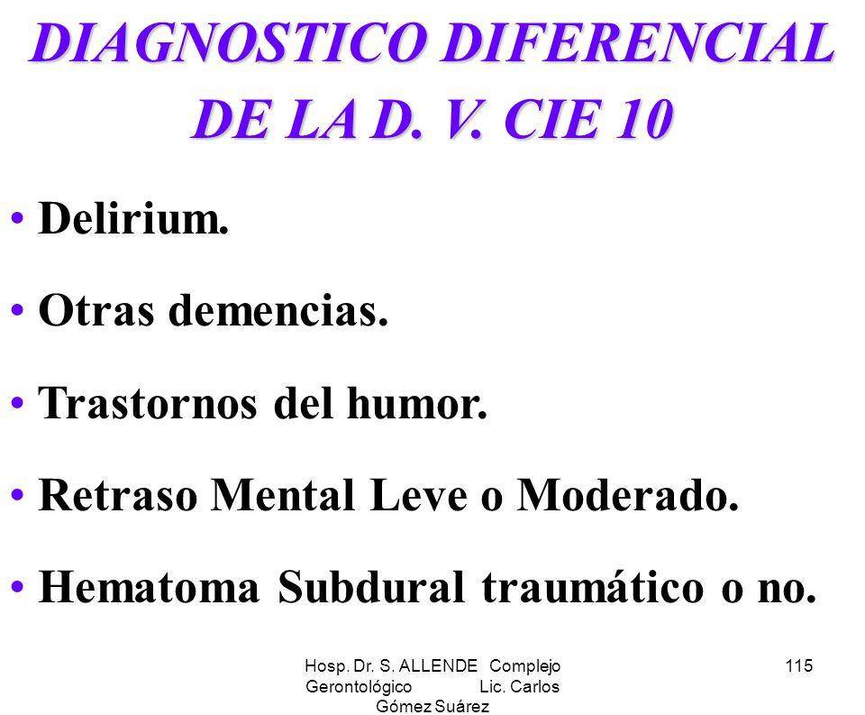 Hosp. Dr. S. ALLENDE Complejo Gerontológico Lic. Carlos Gómez Suárez 115 DIAGNOSTICO DIFERENCIAL DE LA D. V. CIE 10 Delirium. Otras demencias. Trastor