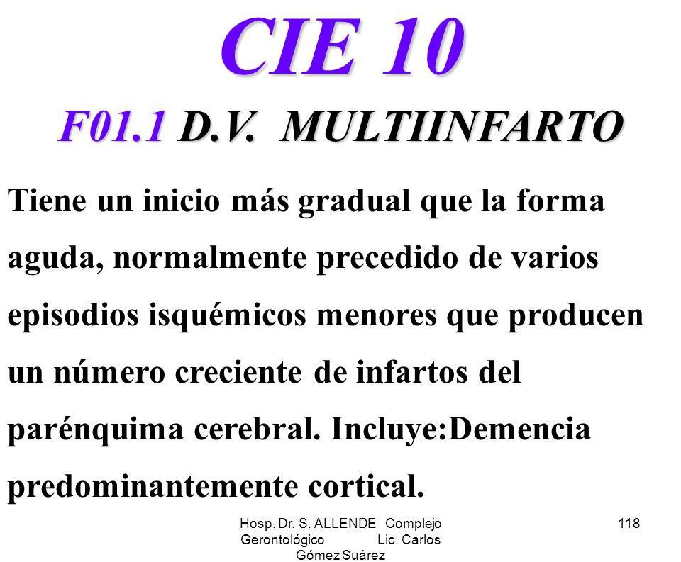 Hosp. Dr. S. ALLENDE Complejo Gerontológico Lic. Carlos Gómez Suárez 118 CIE 10 F01.1 D.V. MULTIINFARTO Tiene un inicio más gradual que la forma aguda