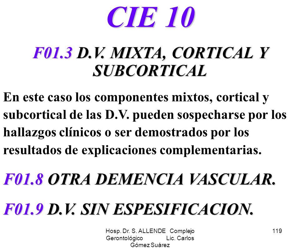 Hosp. Dr. S. ALLENDE Complejo Gerontológico Lic. Carlos Gómez Suárez 119 CIE 10 F01.3 D.V. MIXTA, CORTICAL Y SUBCORTICAL En este caso los componentes