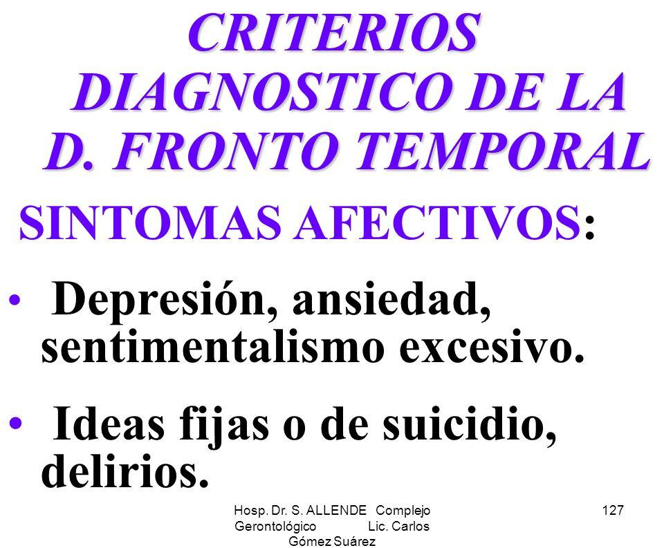 Hosp. Dr. S. ALLENDE Complejo Gerontológico Lic. Carlos Gómez Suárez 127 CRITERIOS DIAGNOSTICO DE LA D. FRONTO TEMPORAL SINTOMAS AFECTIVOS: Depresión,