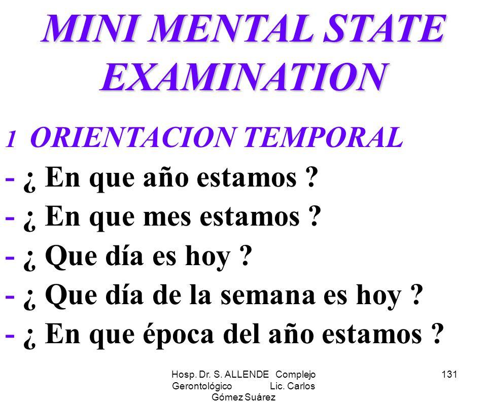 Hosp. Dr. S. ALLENDE Complejo Gerontológico Lic. Carlos Gómez Suárez 131 MINI MENTAL STATE EXAMINATION 1 ORIENTACION TEMPORAL - ¿ En que año estamos ?