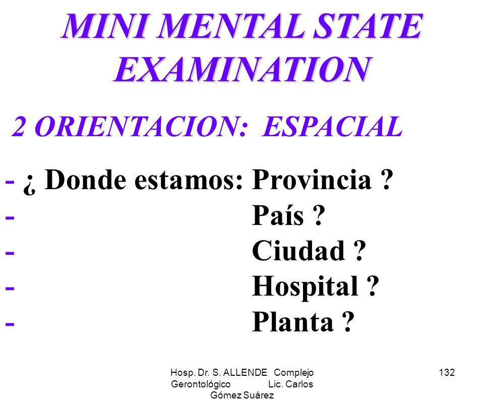 Hosp. Dr. S. ALLENDE Complejo Gerontológico Lic. Carlos Gómez Suárez 132 MINI MENTAL STATE EXAMINATION 2 ORIENTACION: ESPACIAL - ¿ Donde estamos: Prov