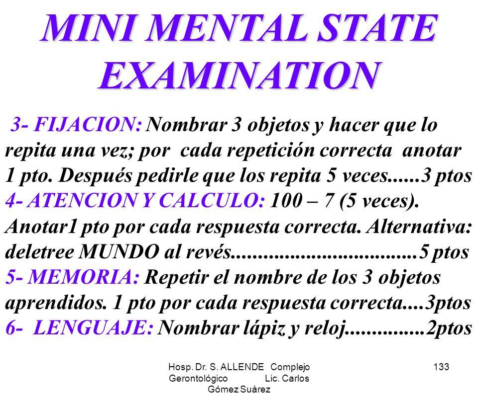 Hosp. Dr. S. ALLENDE Complejo Gerontológico Lic. Carlos Gómez Suárez 133 MINI MENTAL STATE EXAMINATION 3- FIJACION: Nombrar 3 objetos y hacer que lo r