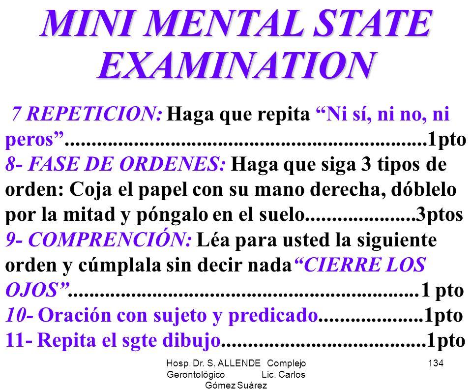 Hosp. Dr. S. ALLENDE Complejo Gerontológico Lic. Carlos Gómez Suárez 134 MINI MENTAL STATE EXAMINATION 7 REPETICION: Haga que repita Ni sí, ni no, ni