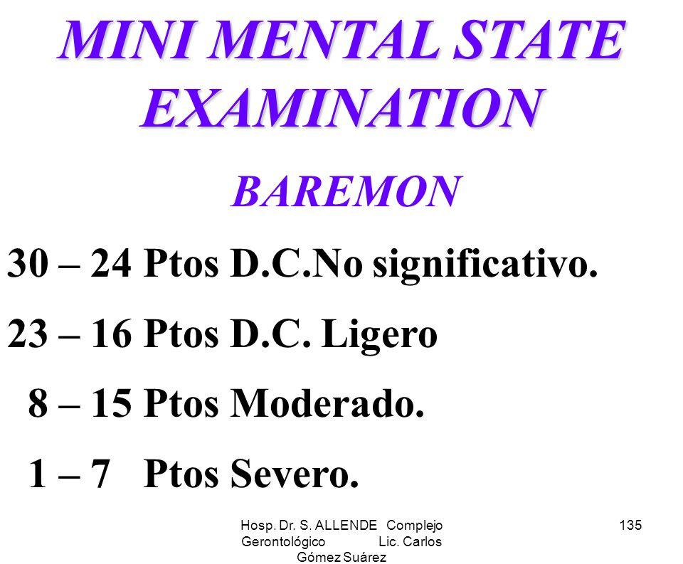 Hosp. Dr. S. ALLENDE Complejo Gerontológico Lic. Carlos Gómez Suárez 135 MINI MENTAL STATE EXAMINATION BAREMON 30 – 24 Ptos D.C.No significativo. 23 –