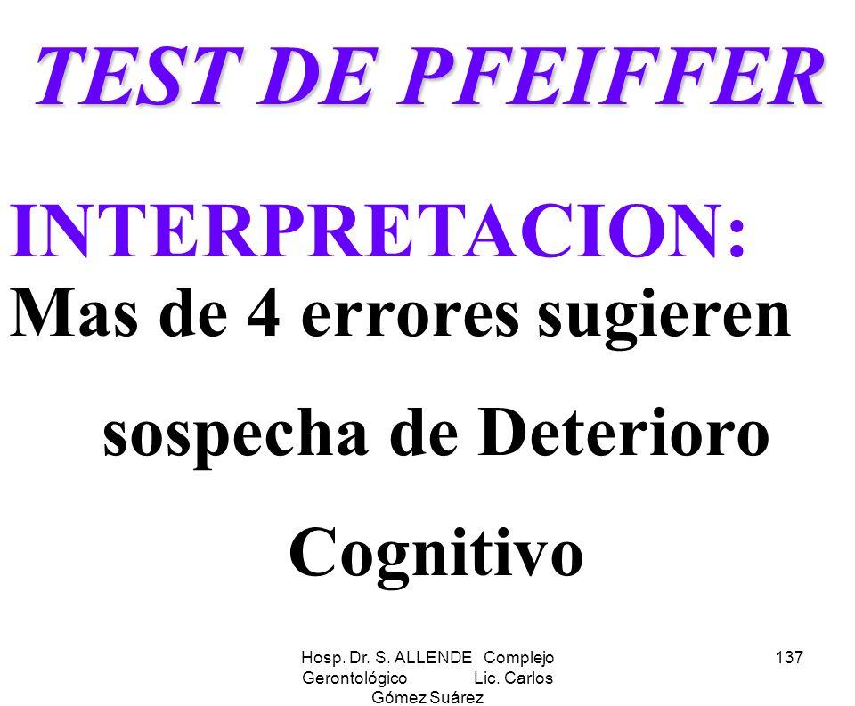 Hosp. Dr. S. ALLENDE Complejo Gerontológico Lic. Carlos Gómez Suárez 137 TEST DE PFEIFFER INTERPRETACION: Mas de 4 errores sugieren sospecha de Deteri
