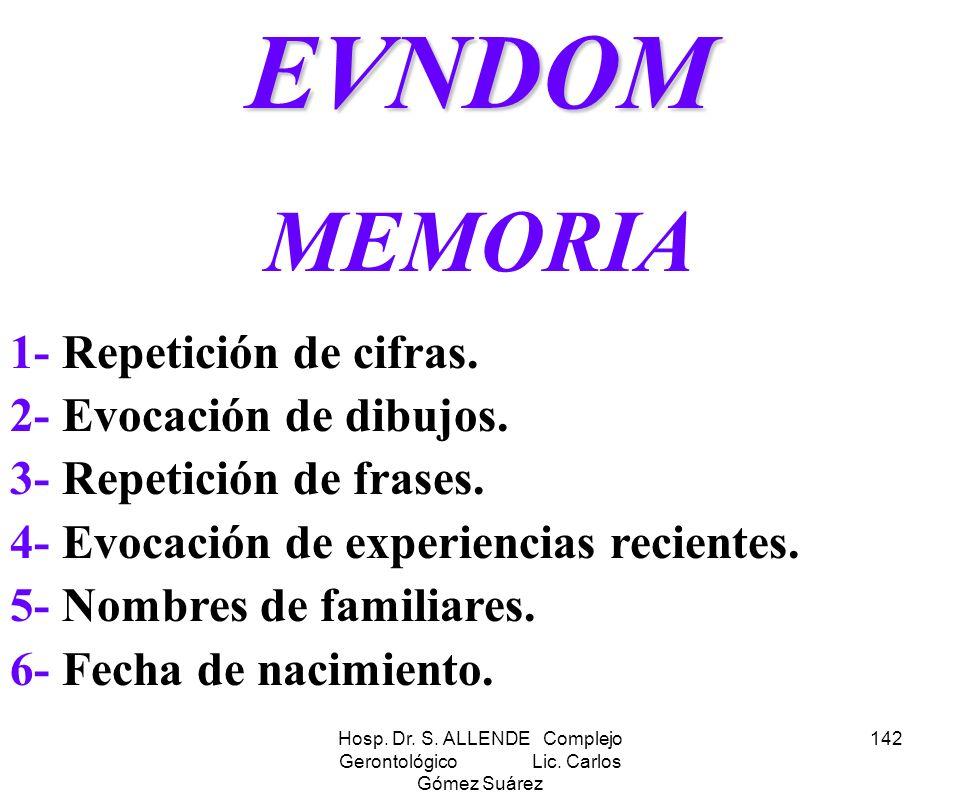 Hosp. Dr. S. ALLENDE Complejo Gerontológico Lic. Carlos Gómez Suárez 142EVNDOM MEMORIA 1- Repetición de cifras. 2- Evocación de dibujos. 3- Repetición