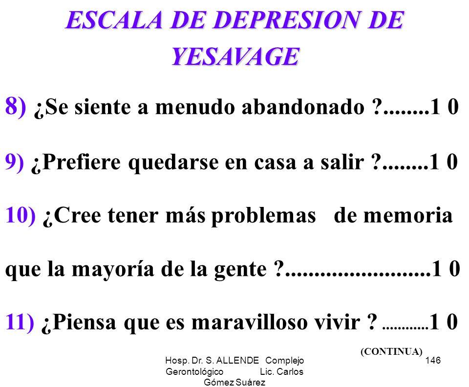 Hosp. Dr. S. ALLENDE Complejo Gerontológico Lic. Carlos Gómez Suárez 146 ESCALA DE DEPRESION DE YESAVAGE 8) ¿Se siente a menudo abandonado ?........1