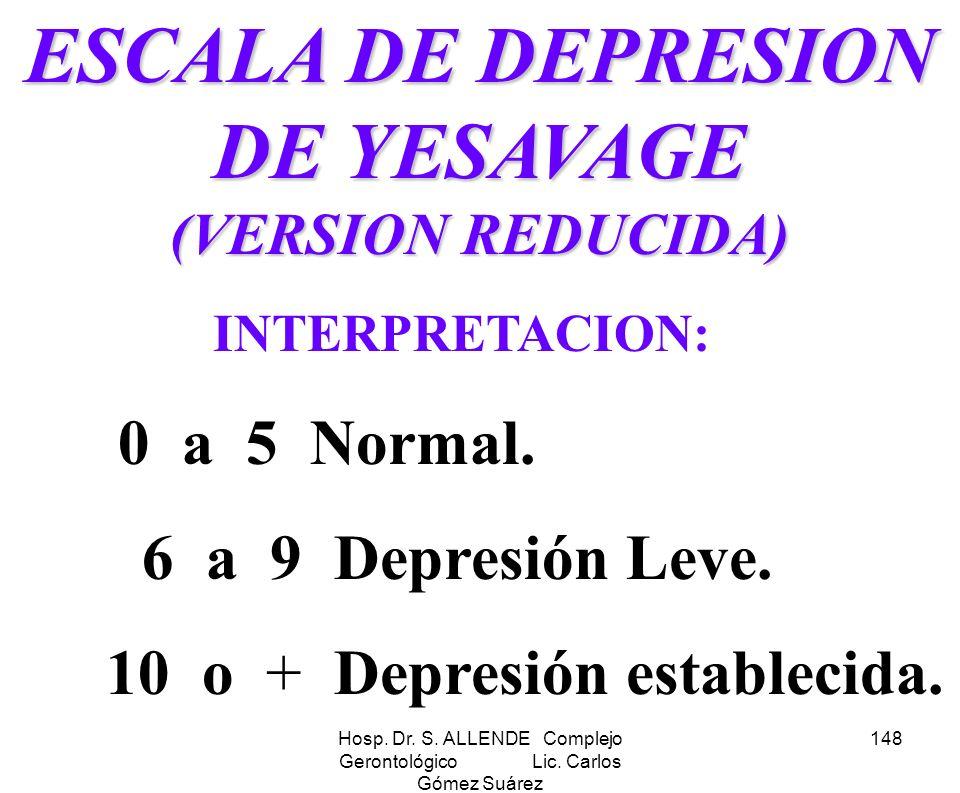 Hosp. Dr. S. ALLENDE Complejo Gerontológico Lic. Carlos Gómez Suárez 148 ESCALA DE DEPRESION DE YESAVAGE (VERSION REDUCIDA) INTERPRETACION: 0 a 5 Norm