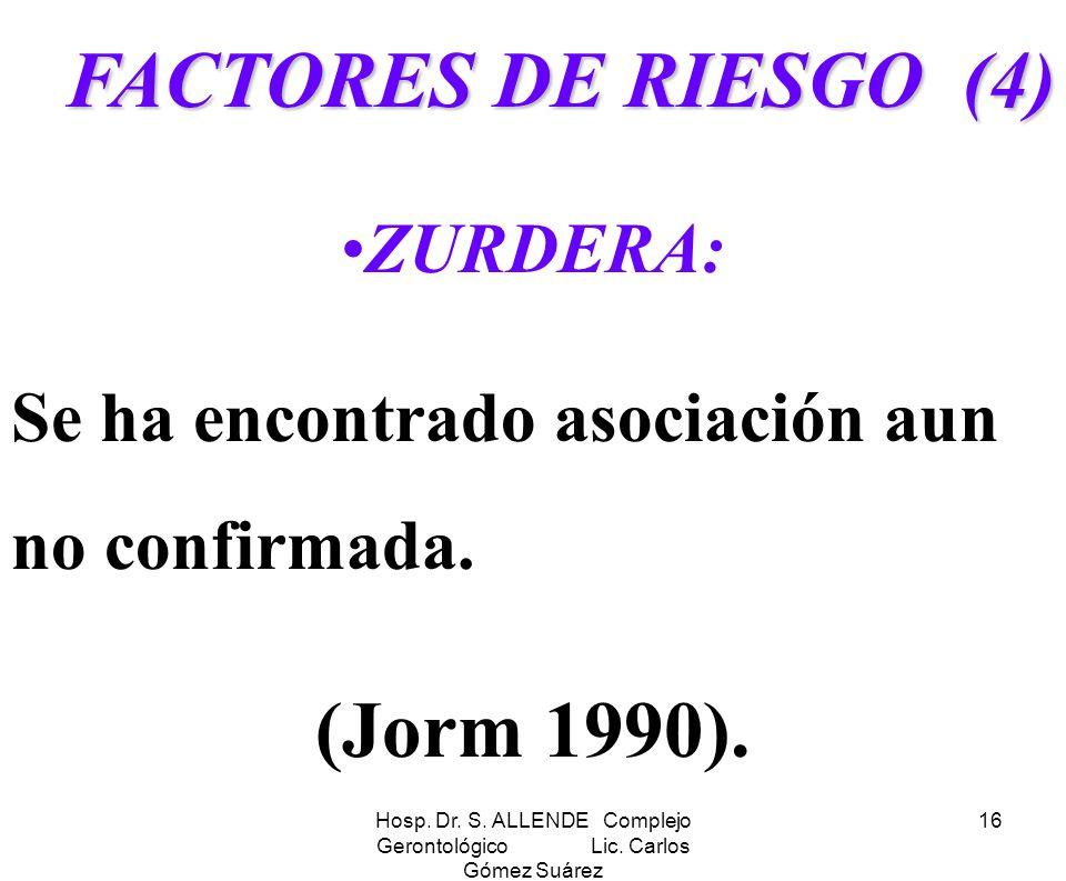 Hosp. Dr. S. ALLENDE Complejo Gerontológico Lic. Carlos Gómez Suárez 16 FACTORES DE RIESGO (4) ZURDERA: Se ha encontrado asociación aun no confirmada.