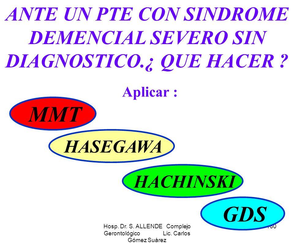 Hosp. Dr. S. ALLENDE Complejo Gerontológico Lic. Carlos Gómez Suárez 160 ANTE UN PTE CON SINDROME DEMENCIAL SEVERO SIN DIAGNOSTICO.¿ QUE HACER ? Aplic