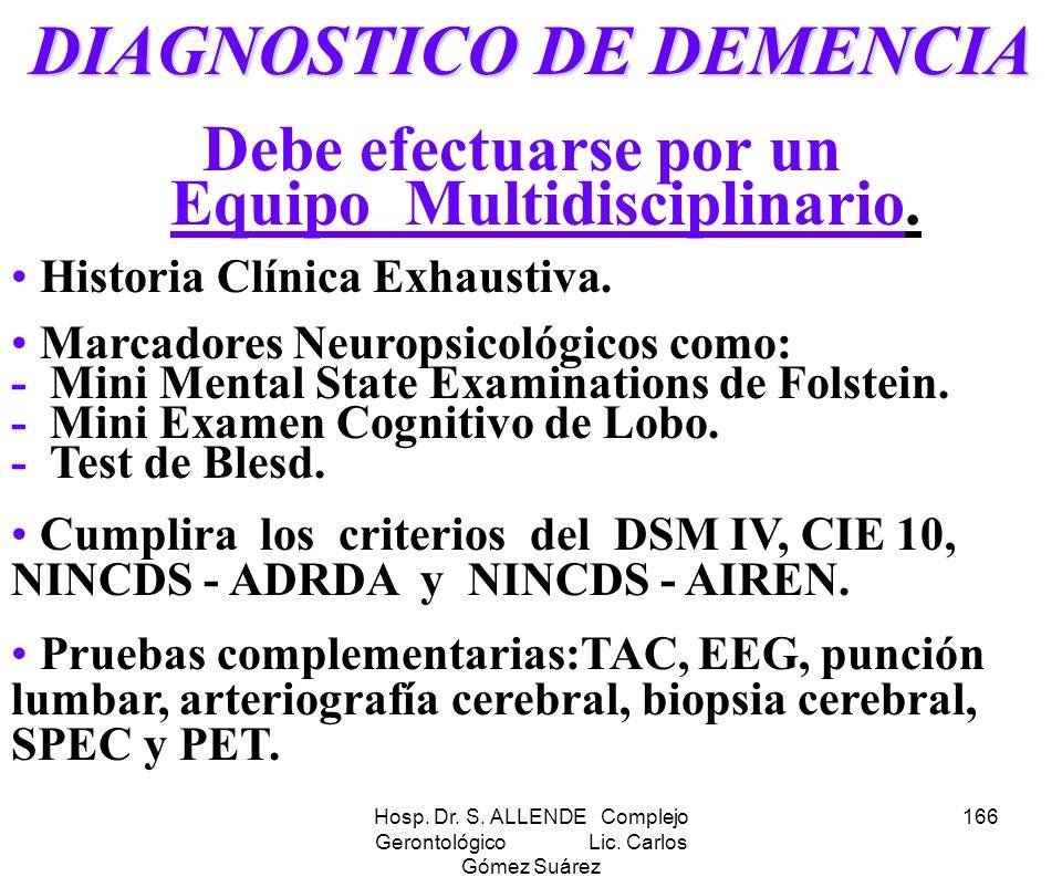 Hosp. Dr. S. ALLENDE Complejo Gerontológico Lic. Carlos Gómez Suárez 166 DIAGNOSTICO DE DEMENCIA Debe efectuarse por un Equipo Multidisciplinario. His