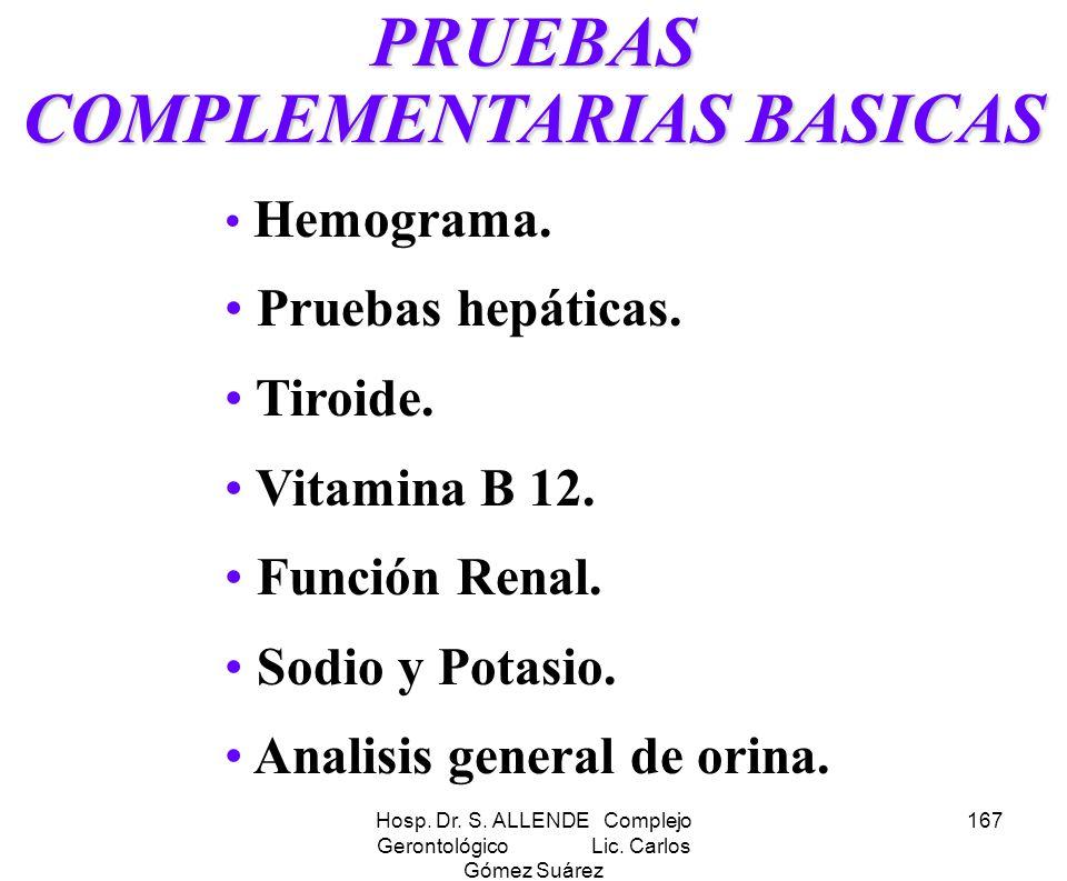 Hosp. Dr. S. ALLENDE Complejo Gerontológico Lic. Carlos Gómez Suárez 167 PRUEBAS COMPLEMENTARIAS BASICAS Hemograma. Pruebas hepáticas. Tiroide. Vitami