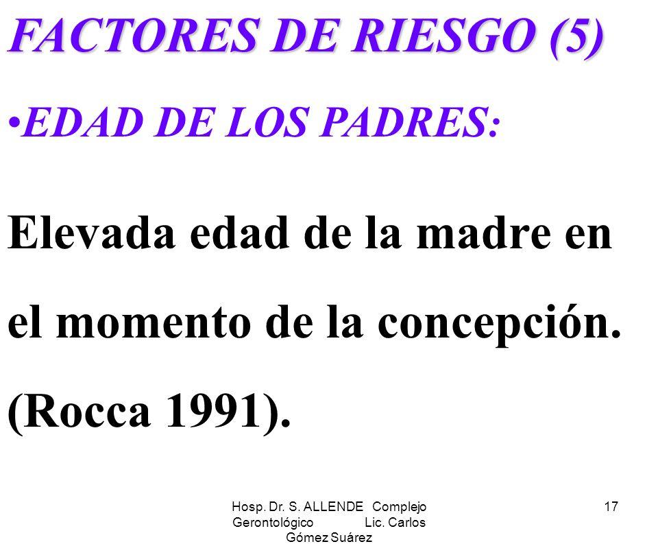 Hosp. Dr. S. ALLENDE Complejo Gerontológico Lic. Carlos Gómez Suárez 17 FACTORES DE RIESGO (5) EDAD DE LOS PADRES : Elevada edad de la madre en el mom
