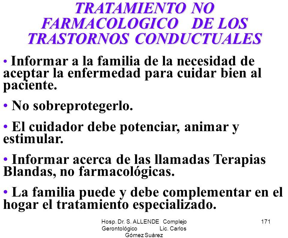 Hosp. Dr. S. ALLENDE Complejo Gerontológico Lic. Carlos Gómez Suárez 171 TRATAMIENTO NO FARMACOLOGICO DE LOS TRASTORNOS CONDUCTUALES Informar a la fam