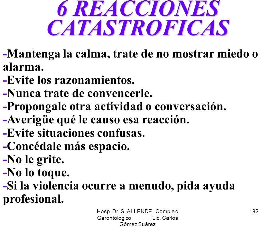 Hosp. Dr. S. ALLENDE Complejo Gerontológico Lic. Carlos Gómez Suárez 182 6 REACCIONES CATASTROFICAS -Mantenga la calma, trate de no mostrar miedo o al