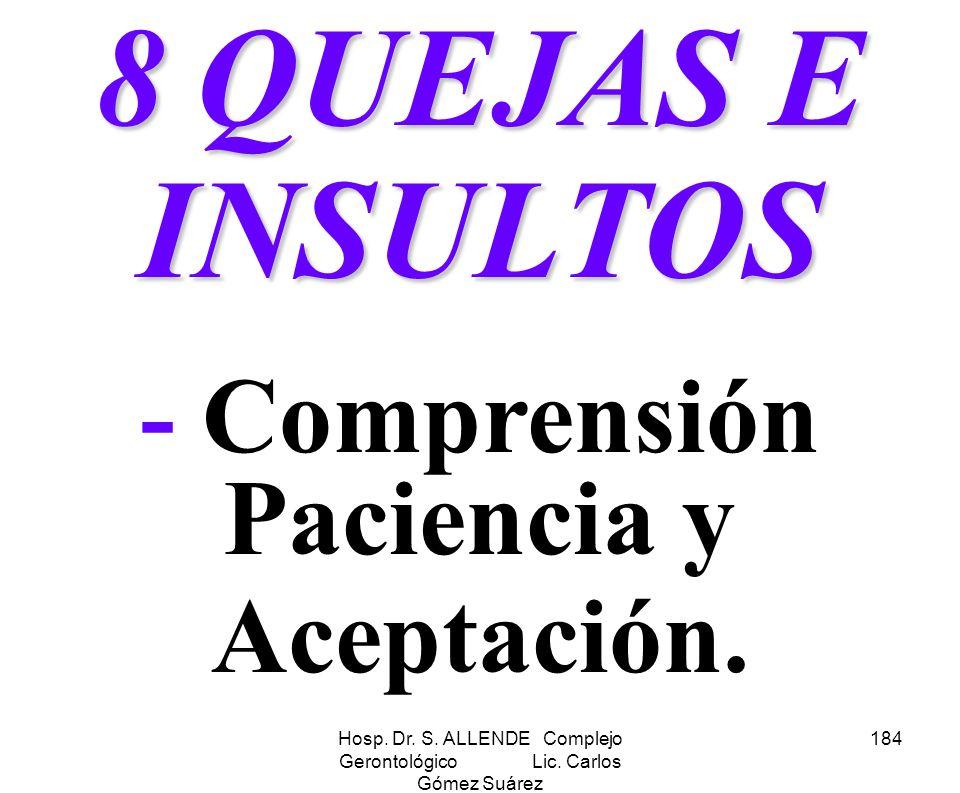 Hosp. Dr. S. ALLENDE Complejo Gerontológico Lic. Carlos Gómez Suárez 184 8 QUEJAS E INSULTOS - Comprensión Paciencia y Aceptación.