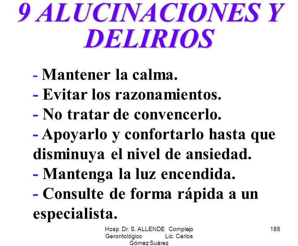 Hosp. Dr. S. ALLENDE Complejo Gerontológico Lic. Carlos Gómez Suárez 185 9 ALUCINACIONES Y DELIRIOS - Mantener la calma. - Evitar los razonamientos. -