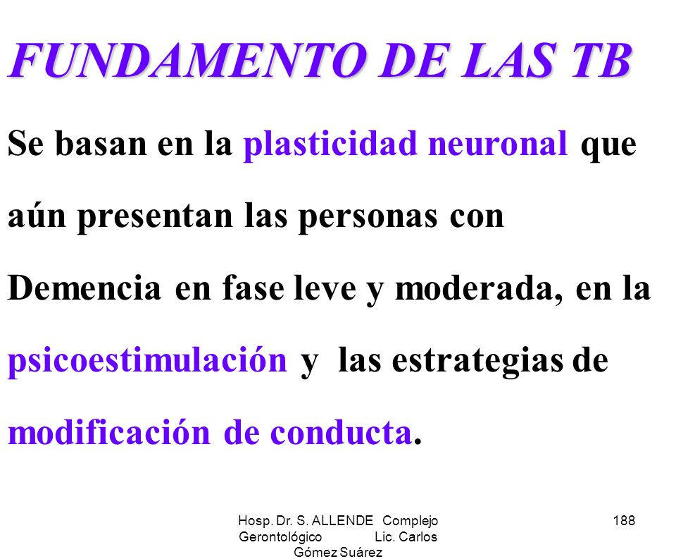 Hosp. Dr. S. ALLENDE Complejo Gerontológico Lic. Carlos Gómez Suárez 188 FUNDAMENTO DE LAS TB FUNDAMENTO DE LAS TB Se basan en la plasticidad neuronal