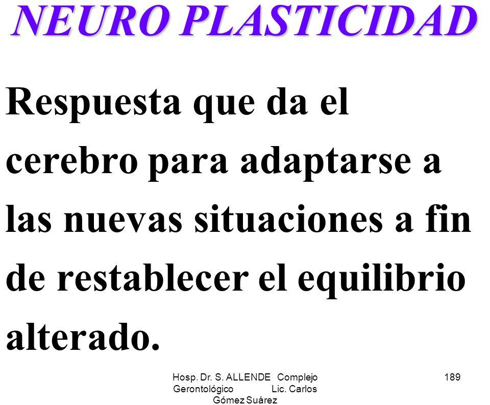 Hosp. Dr. S. ALLENDE Complejo Gerontológico Lic. Carlos Gómez Suárez 189 NEURO PLASTICIDAD Respuesta que da el cerebro para adaptarse a las nuevas sit