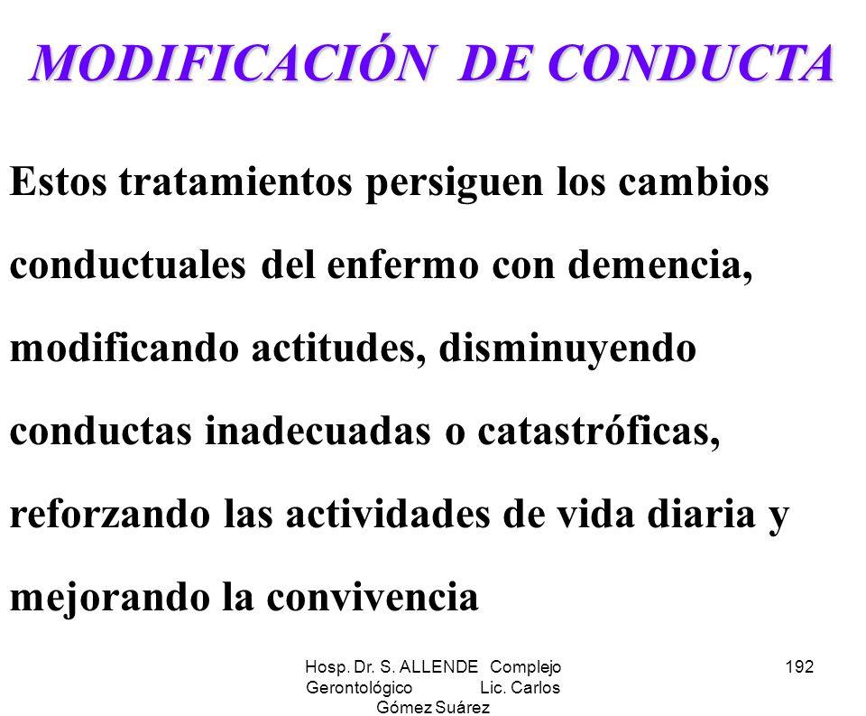 Hosp. Dr. S. ALLENDE Complejo Gerontológico Lic. Carlos Gómez Suárez 192 MODIFICACIÓN DE CONDUCTA Estos tratamientos persiguen los cambios conductuale