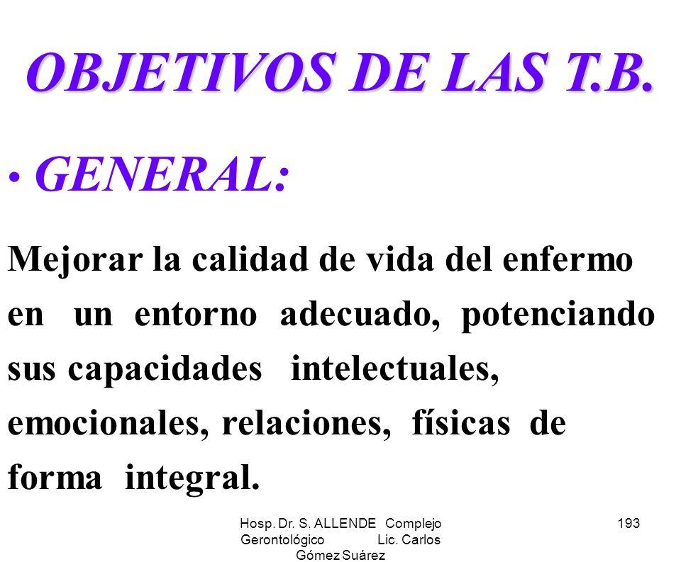 Hosp. Dr. S. ALLENDE Complejo Gerontológico Lic. Carlos Gómez Suárez 193 OBJETIVOS DE LAS T.B. GENERAL: Mejorar la calidad de vida del enfermo en un e